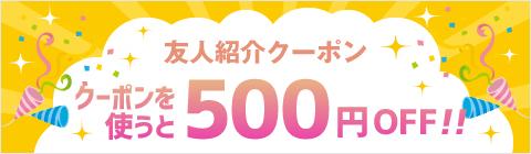 友人紹介クーポン クーポンを使うと500円OFF!!